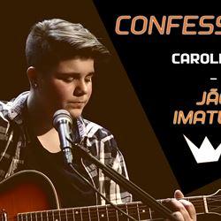 Confessions com Caroletta | Imaturo ( Jão)