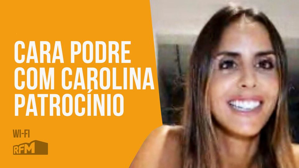 Cara Podre com Carolina Patroc...